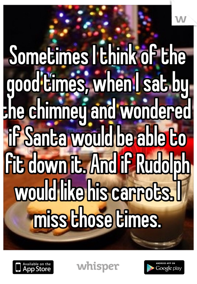 Sometimes I think of the good times, when I sat by the chimney and wondered if Santa would be able to fit down it. And if Rudolph would like his carrots. I miss those times.