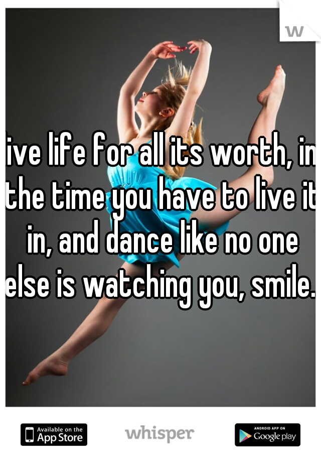 live life for all its worth, in the time you have to live it in, and dance like no one else is watching you, smile...