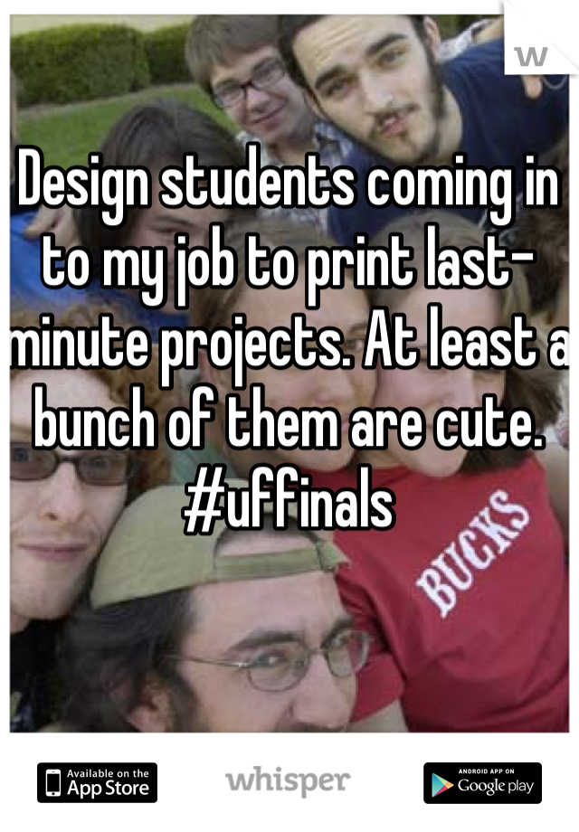 Design students coming in to my job to print last-minute projects. At least a bunch of them are cute. #uffinals