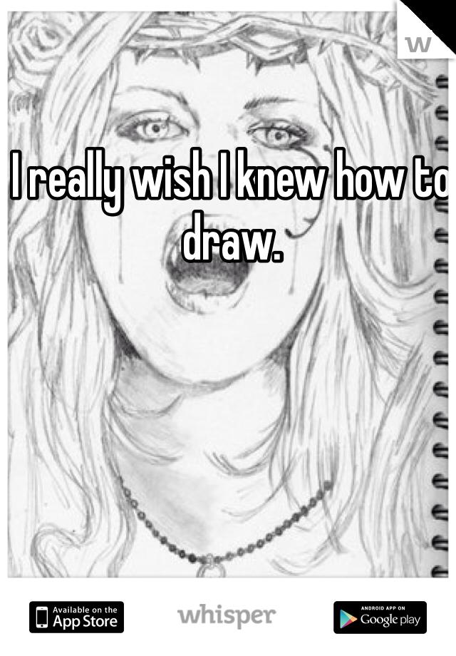 I really wish I knew how to draw.