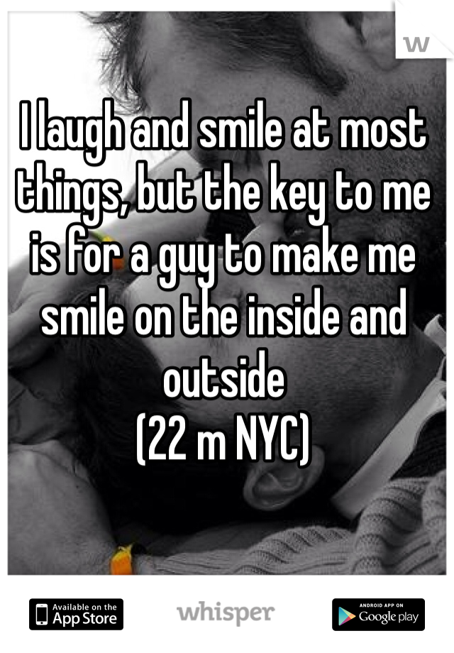 I laugh and smile at most things, but the key to me is for a guy to make me smile on the inside and outside (22 m NYC)