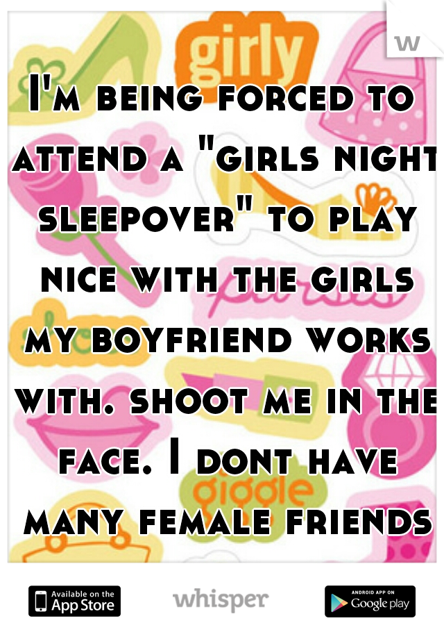 """I'm being forced to attend a """"girls night sleepover"""" to play nice with the girls my boyfriend works with. shoot me in the face. I dont have many female friends for a reason."""