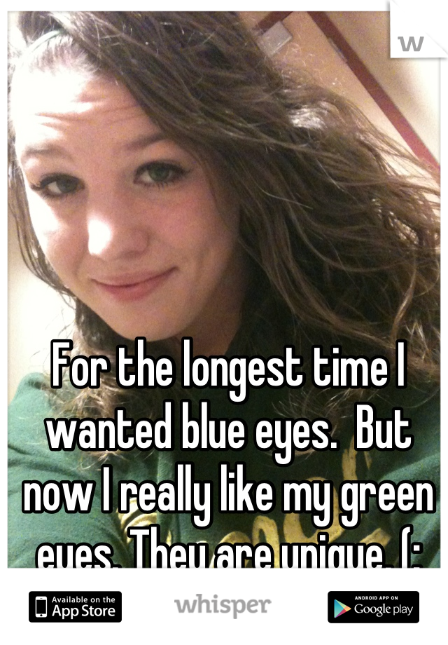 For the longest time I wanted blue eyes.  But now I really like my green eyes. They are unique, (: