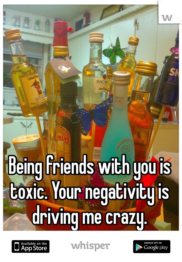 Being friends with you is toxic. Your negativity is driving me crazy.