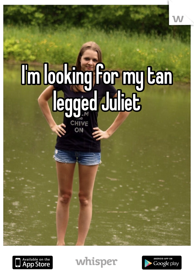 I'm looking for my tan legged Juliet