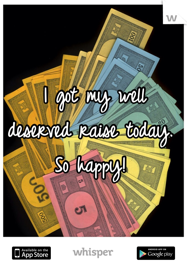 I got my well deserved raise today. So happy!