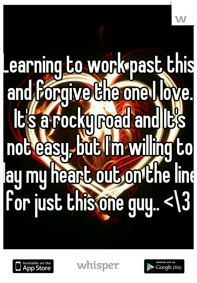 Learning to work past this and forgive the one I love. It's a rocky road and It's not easy, but I'm willing to lay my heart out on the line for just this one guy.. <\3