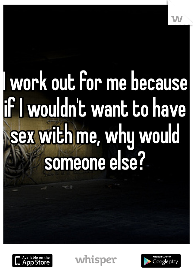 I work out for me because if I wouldn't want to have sex with me, why would someone else?