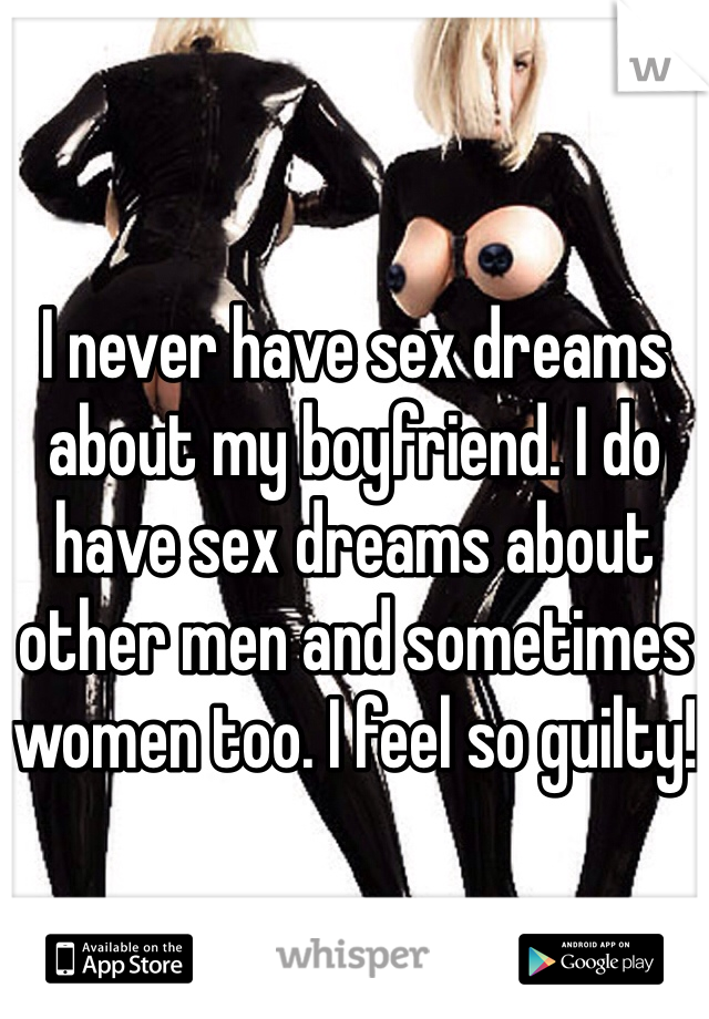 I never have sex dreams about my boyfriend. I do have sex dreams about other men and sometimes women too. I feel so guilty!