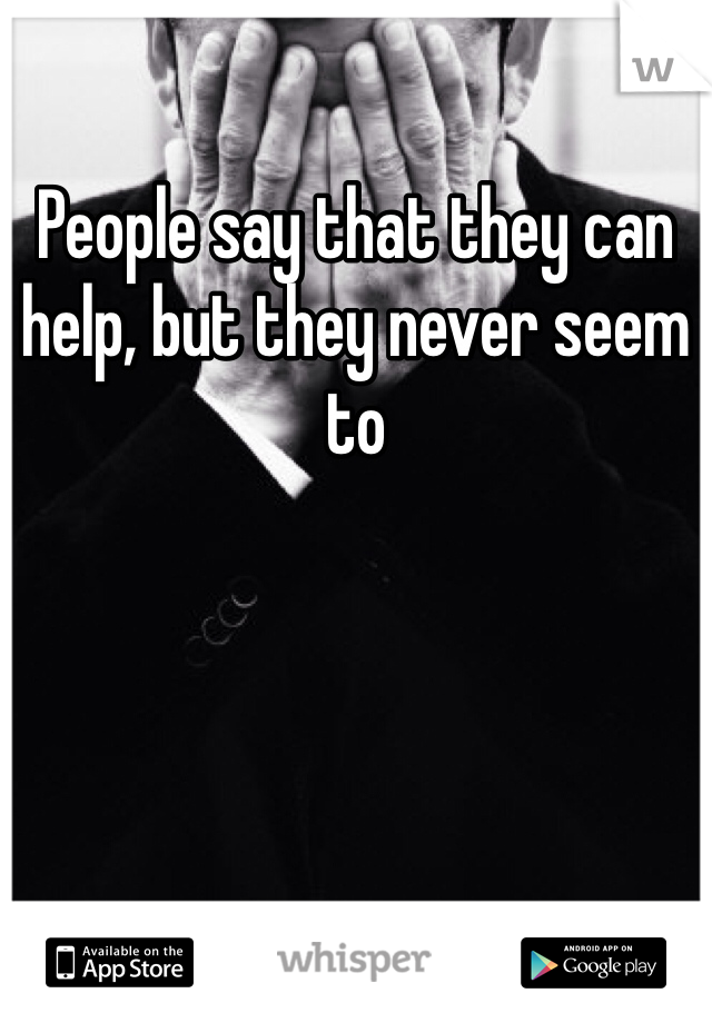 People say that they can help, but they never seem to