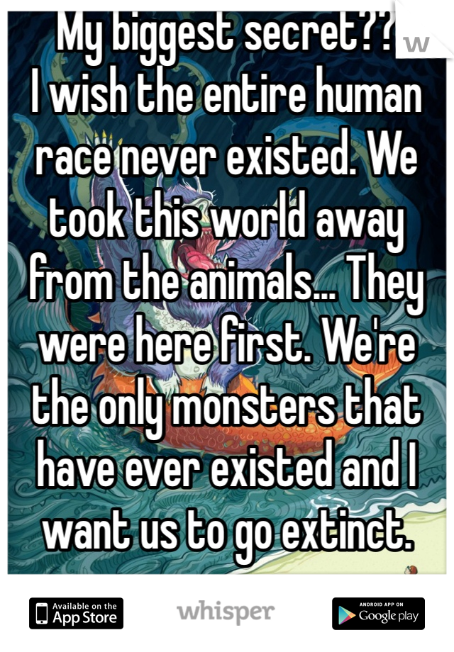 My biggest secret?? I wish the entire human race never existed. We took this world away from the animals... They were here first. We're the only monsters that have ever existed and I want us to go extinct.