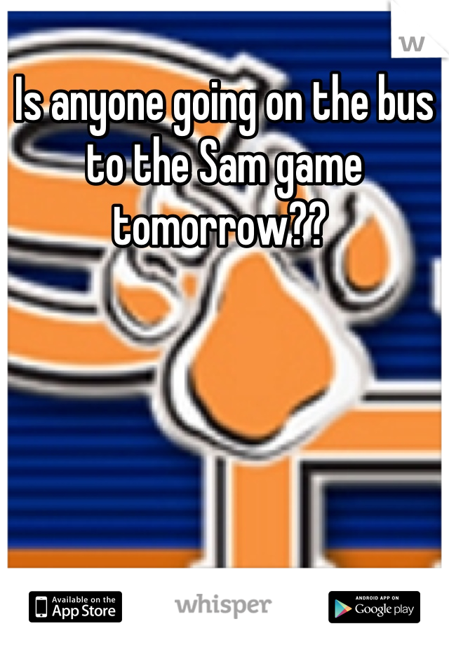 Is anyone going on the bus to the Sam game tomorrow??
