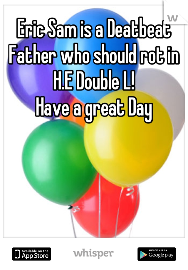 Eric Sam is a Deatbeat Father who should rot in H.E Double L! Have a great Day