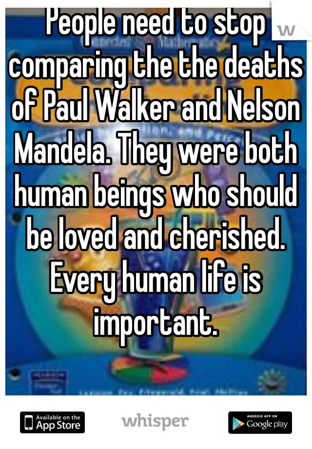 People need to stop comparing the the deaths of Paul Walker and Nelson Mandela. They were both human beings who should be loved and cherished. Every human life is important.