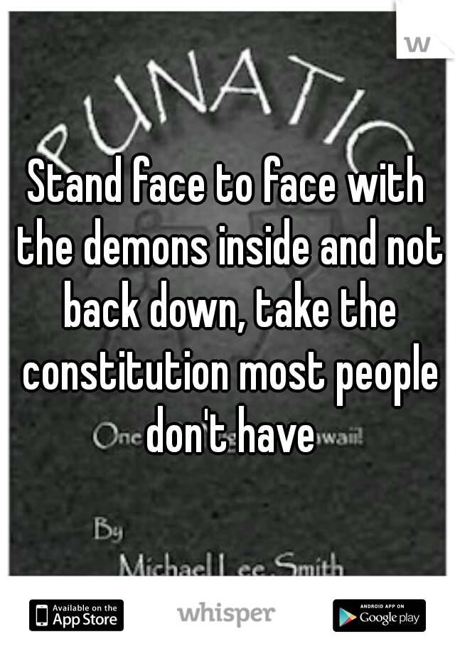 Stand face to face with the demons inside and not back down, take the constitution most people don't have
