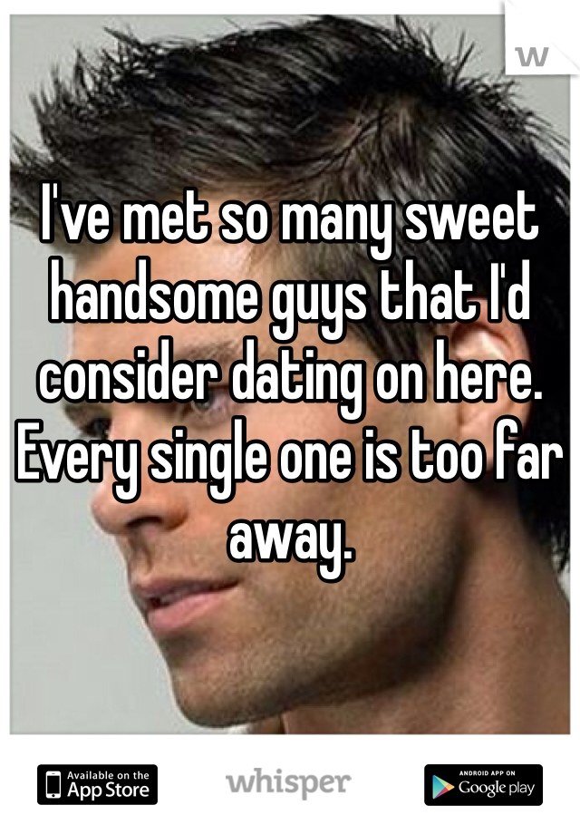 I've met so many sweet handsome guys that I'd consider dating on here.  Every single one is too far away.
