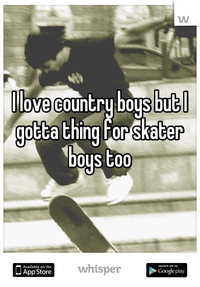 I love country boys but I gotta thing for skater boys too