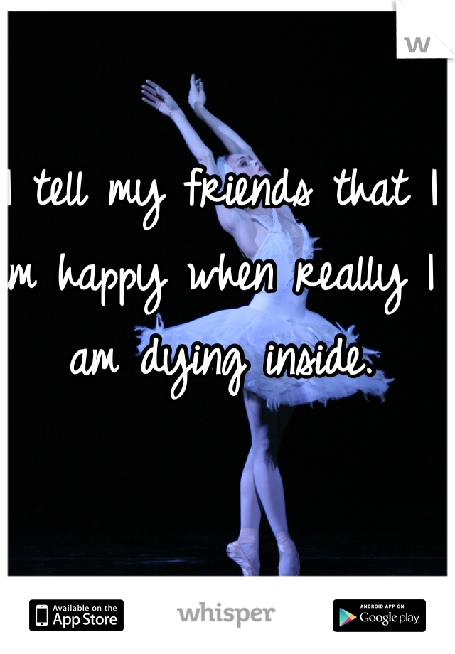 I tell my friends that I am happy when really I am dying inside.