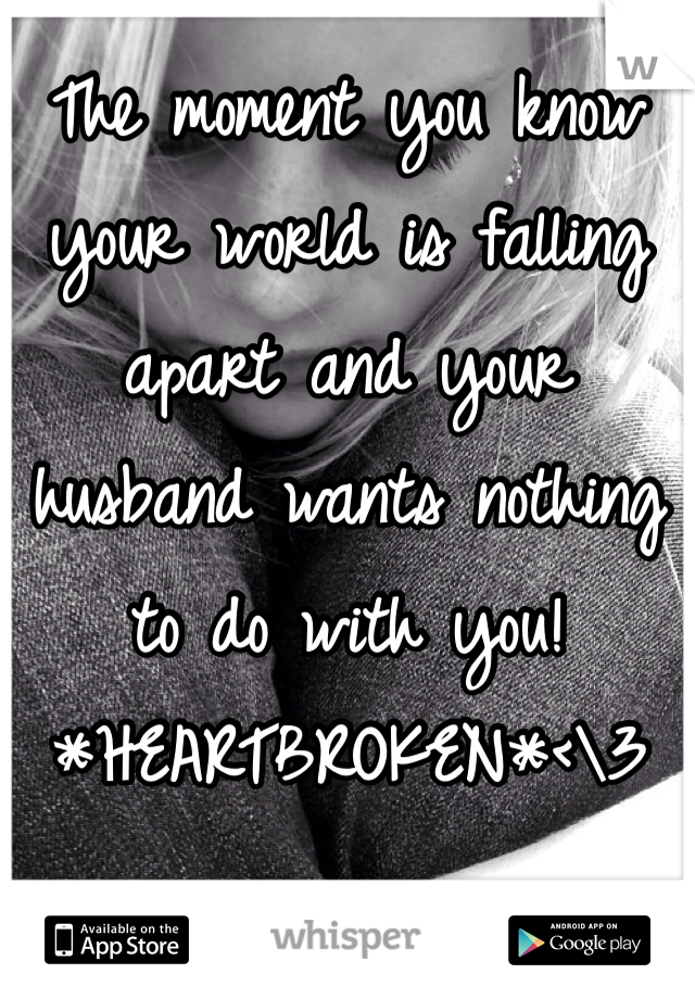 The moment you know your world is falling apart and your husband wants nothing to do with you! *HEARTBROKEN*<\3