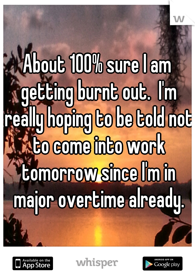 About 100% sure I am getting burnt out.  I'm really hoping to be told not to come into work tomorrow since I'm in major overtime already.