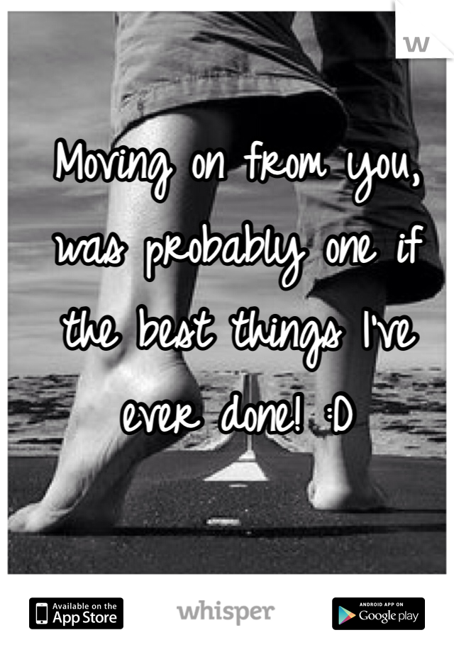 Moving on from you, was probably one if the best things I've ever done! :D