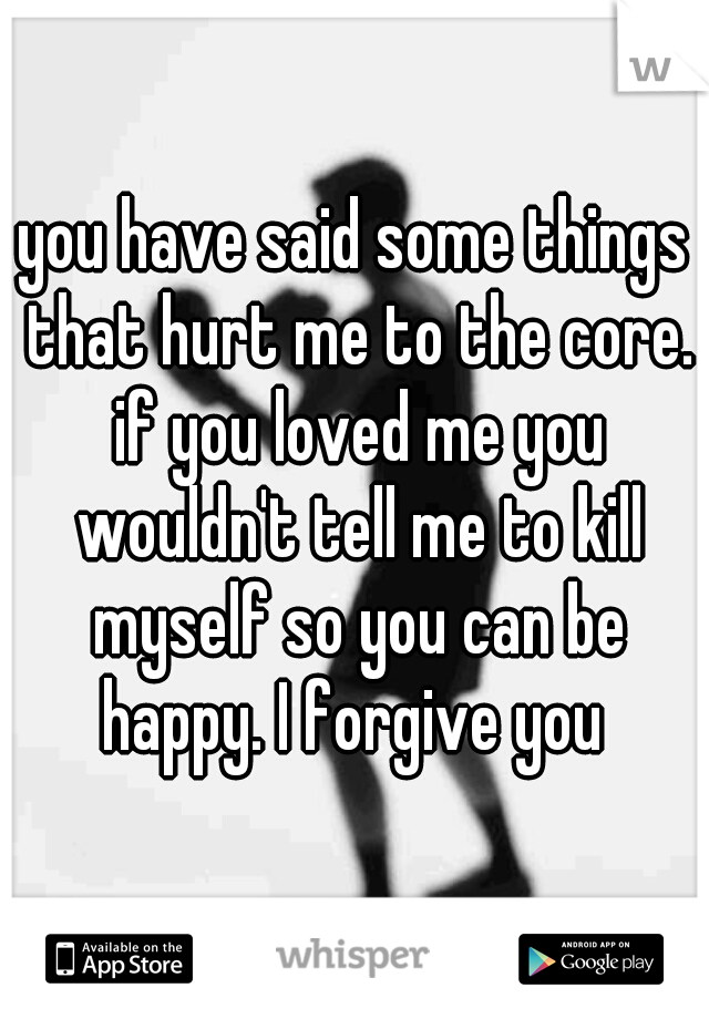 you have said some things that hurt me to the core. if you loved me you wouldn't tell me to kill myself so you can be happy. I forgive you