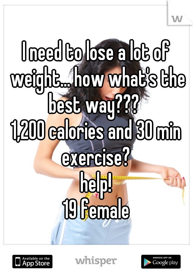 I need to lose a lot of weight... how what's the best way???   1,200 calories and 30 min exercise?   help! 19 female