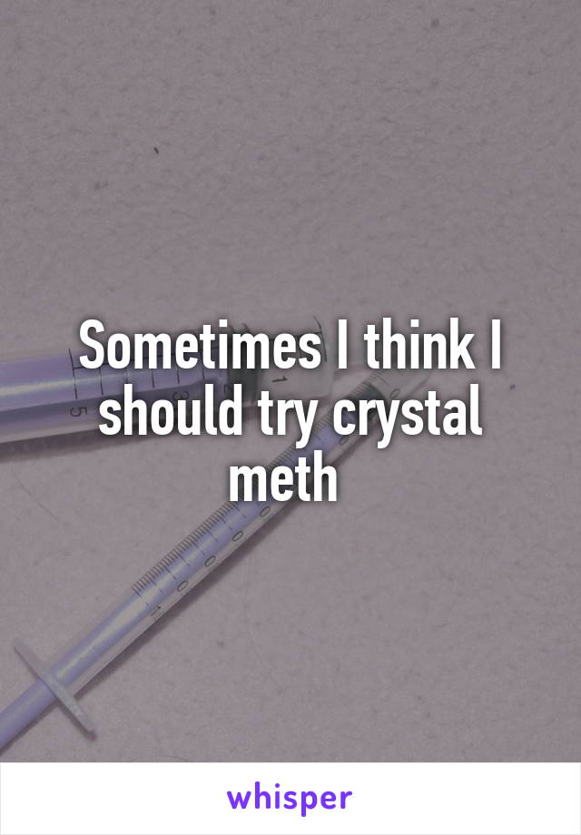 Sometimes I think I should try crystal meth