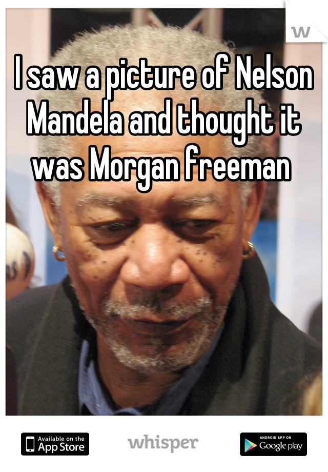 I saw a picture of Nelson Mandela and thought it was Morgan freeman