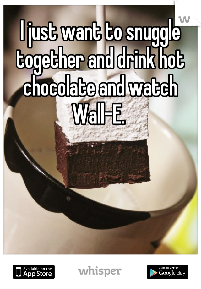 I just want to snuggle together and drink hot chocolate and watch Wall-E.
