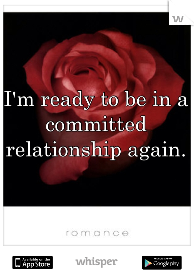 I'm ready to be in a committed relationship again.