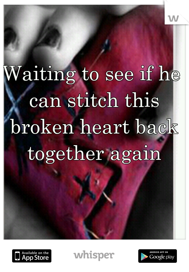 Waiting to see if he can stitch this broken heart back together again