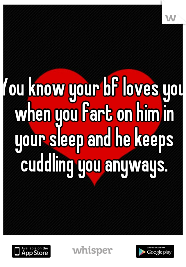 You know your bf loves you when you fart on him in your sleep and he keeps cuddling you anyways.