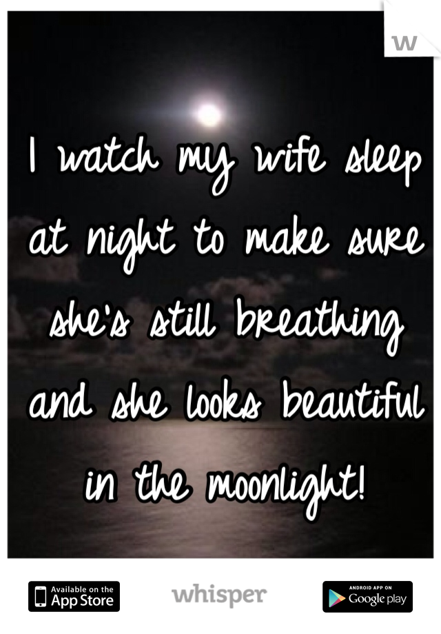 I watch my wife sleep at night to make sure she's still breathing and she looks beautiful in the moonlight!