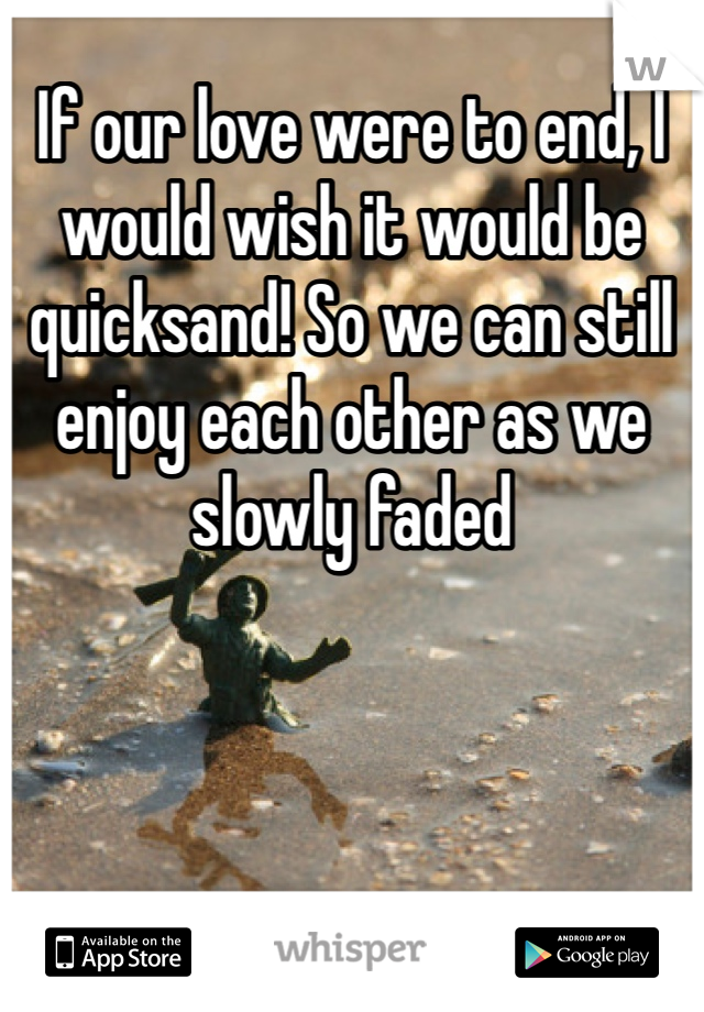 If our love were to end, I would wish it would be quicksand! So we can still enjoy each other as we slowly faded