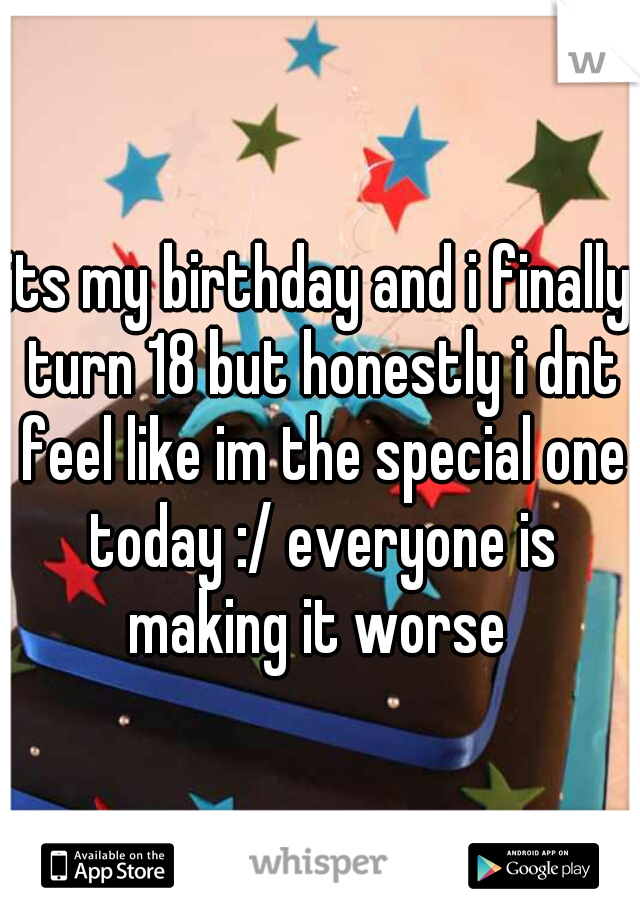 its my birthday and i finally turn 18 but honestly i dnt feel like im the special one today :/ everyone is making it worse