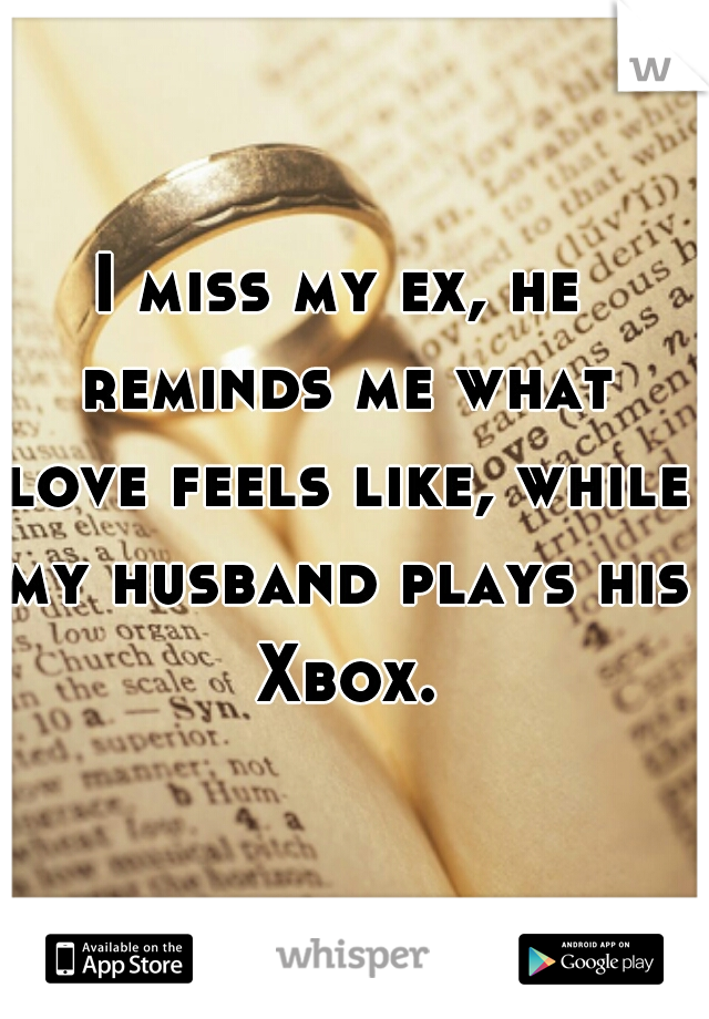 I miss my ex, he reminds me what love feels like, while my husband plays his Xbox.
