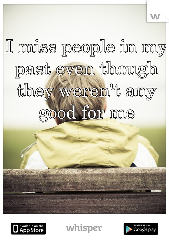 I miss people in my past even though they weren't any good for me