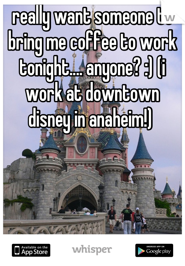 really want someone to bring me coffee to work tonight.... anyone? :) (i work at downtown disney in anaheim!)