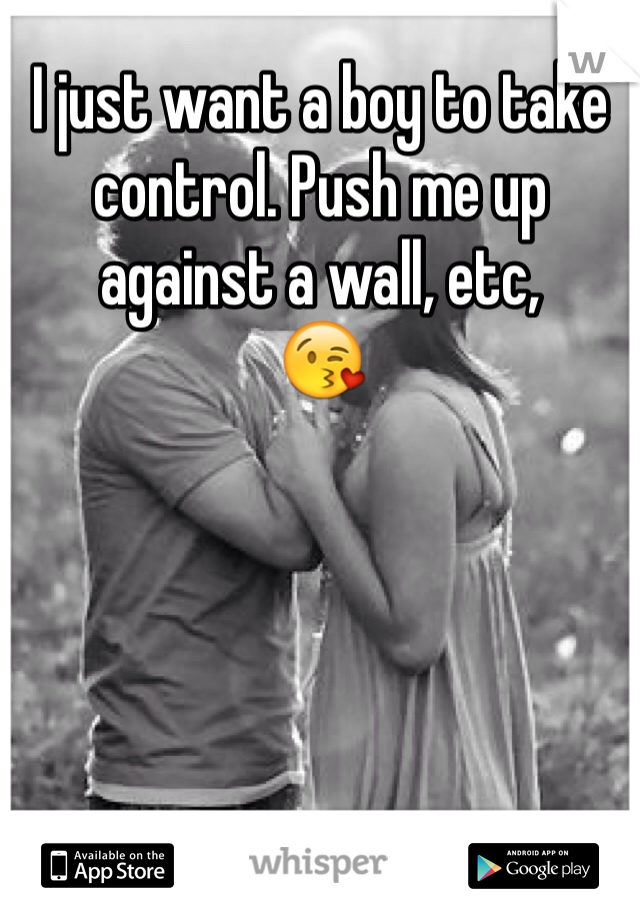 I just want a boy to take control. Push me up against a wall, etc,  😘