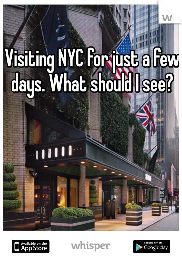 Visiting NYC for just a few days. What should I see?
