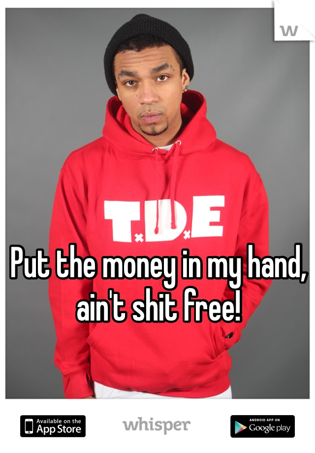Put the money in my hand, ain't shit free!