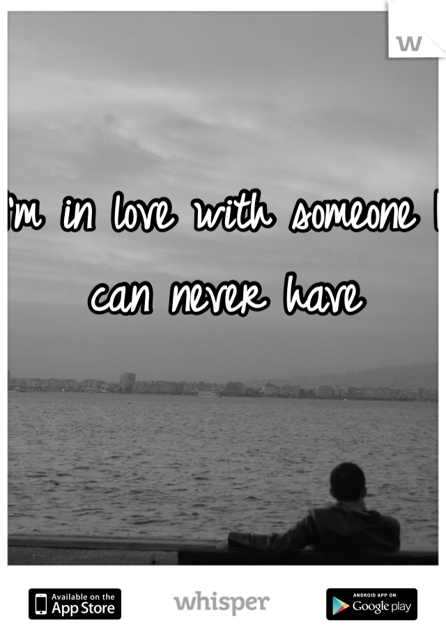 I'm in love with someone I can never have