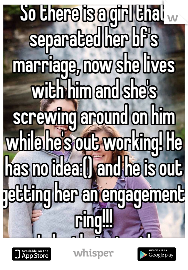 So there is a girl that separated her bf's marriage, now she lives with him and she's screwing around on him while he's out working! He has no idea:() and he is out getting her an engagement ring!!! Is he that stupid