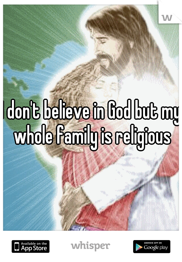 I don't believe in God but my whole family is religious
