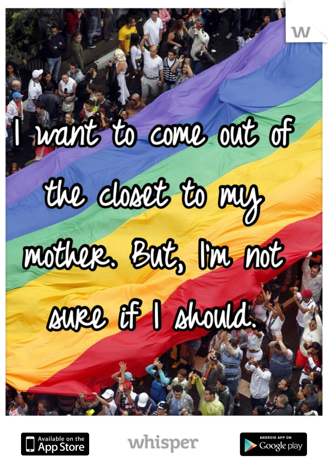 I want to come out of the closet to my mother. But, I'm not sure if I should.