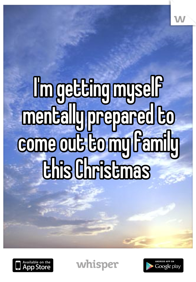 I'm getting myself mentally prepared to come out to my family this Christmas
