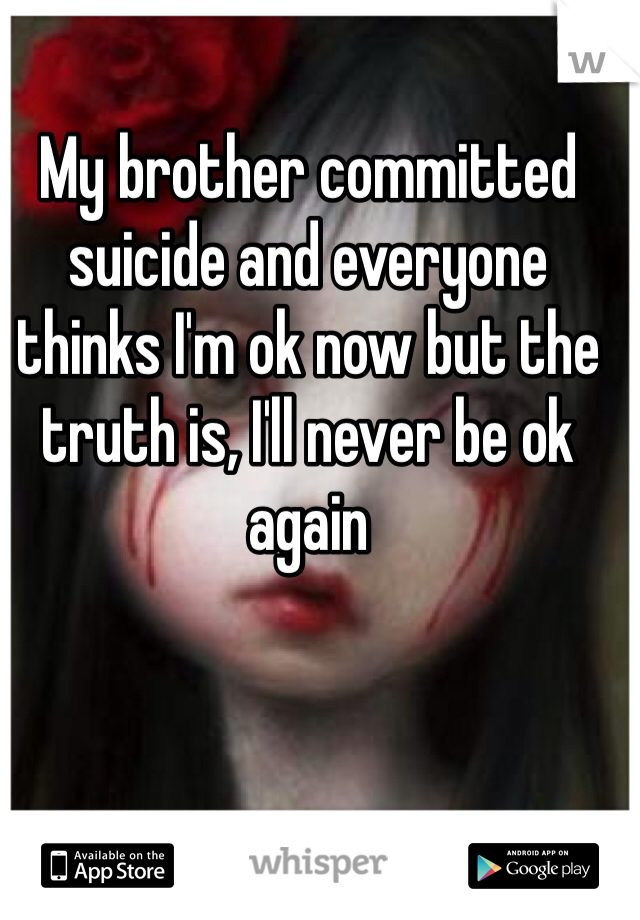 My brother committed suicide and everyone thinks I'm ok now but the truth is, I'll never be ok again