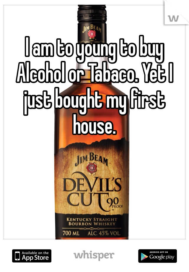 I am to young to buy Alcohol or Tabaco. Yet I just bought my first house.