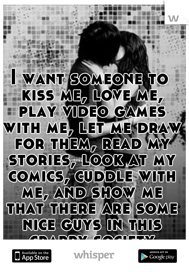 I want someone to kiss me, love me, play video games with me, let me draw for them, read my stories, look at my comics, cuddle with me, and show me that there are some nice guys in this crappy society